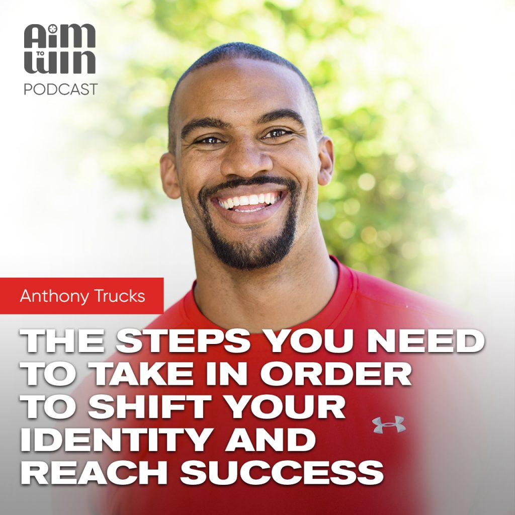 The Steps You Need To Take In Order To Shift Your Identity and Reach Success with Anthony Trucks