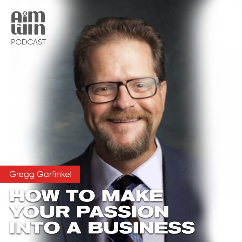 Aim To Win How to make your passion into a business with Gregg Gafinkel